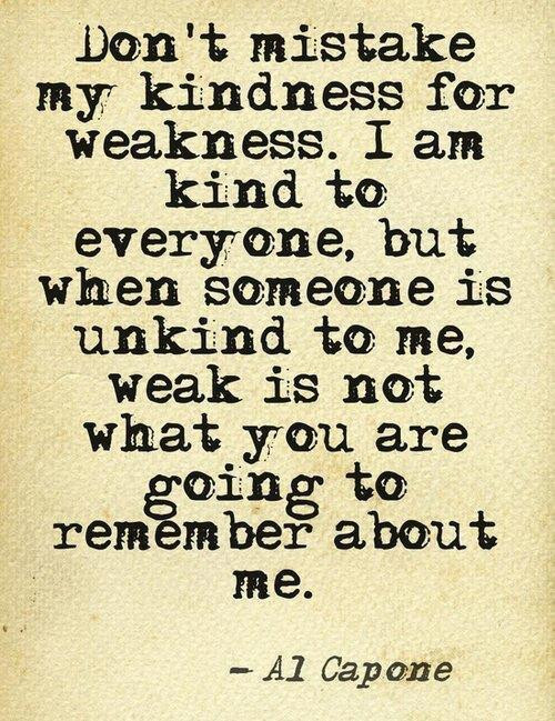 Al Capone Quote Kindness  Al Capone Don t mistake my kindness for weakness I am