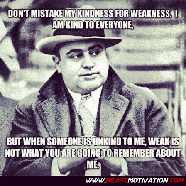 Al Capone Quote Kindness  Beast Motivation – Don't mistake my kindness for weakness…