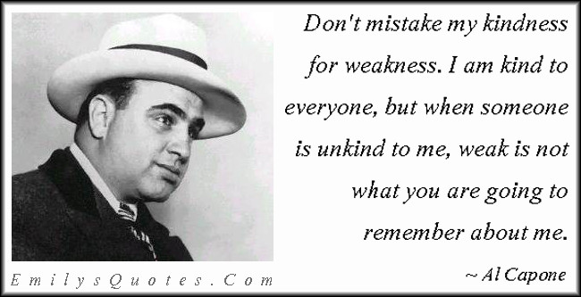 Al Capone Quote Kindness  Don't mistake my kindness for weakness I am kind to
