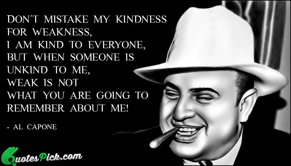 Al Capone Quote Kindness  Don Not Mistake My Kindness Quote by Al Capone