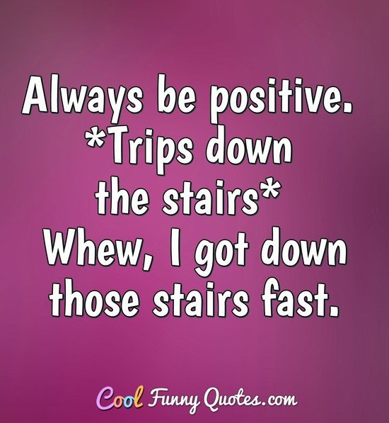 Always Be Positive Quotes  Always be positive Trips down the stairs Whew I got