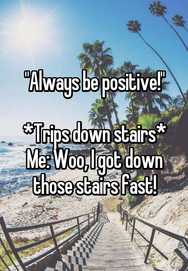 "Always Be Positive Quotes  """"Always be positive "" Trips down stairs Me Woo I got"