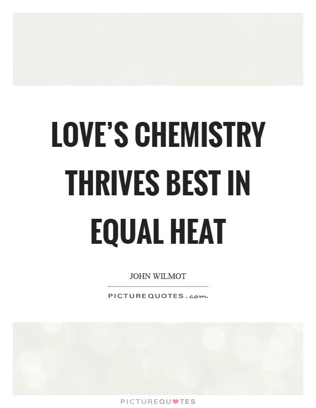 Chemistry Love Quotes  Love s chemistry thrives best in equal heat