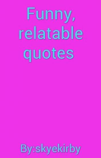 Funny Relatable Quotes  Funny relatable quotes☺ skyekirby Wattpad