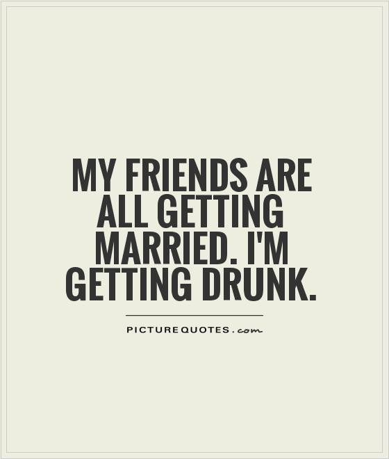 Getting Married Quotes Funny  My friends are all ting married I m ting drunk