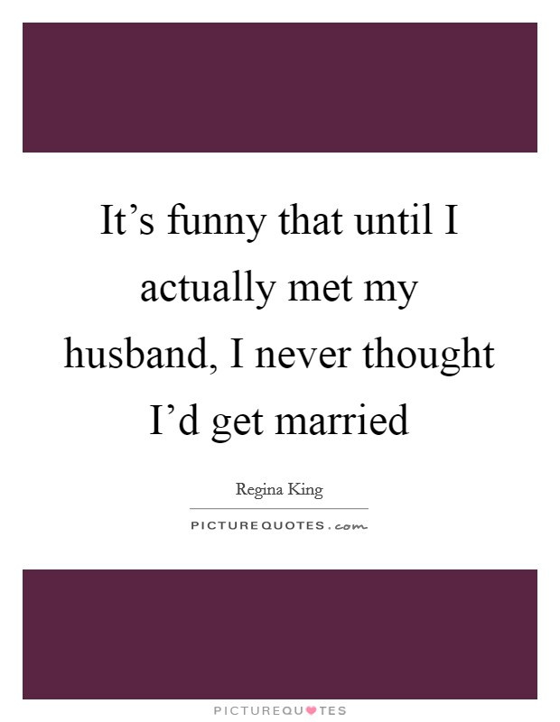 Getting Married Quotes Funny  It s funny that until I actually met my husband I never