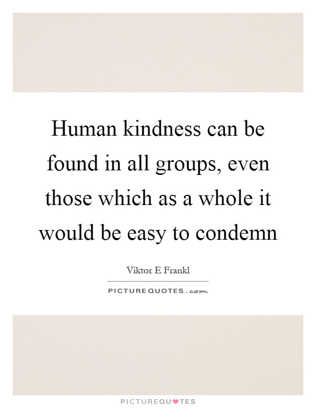 Human Kindness Quotes  Human kindness can be found in all groups even those
