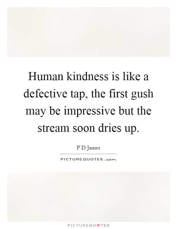 Human Kindness Quotes  Human kindness is like a defective tap the first gush may