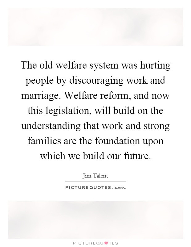 Hurting Marriage Quotes  The old welfare system was hurting people by discouraging