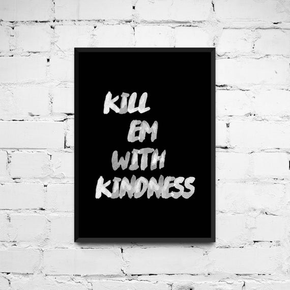 Kill Them With Kindness Quotes  Kill em with kindness Quote Poster Printable Quote by ANXUK