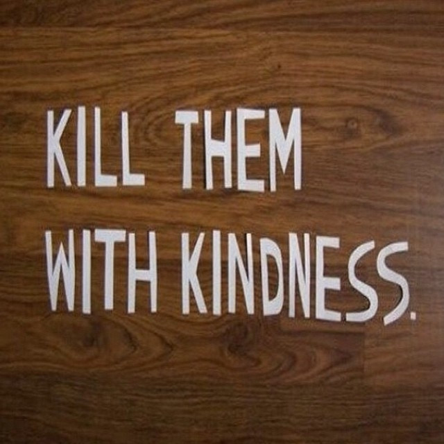 Kill Them With Kindness Quotes  Kill Them With Kindness s and for