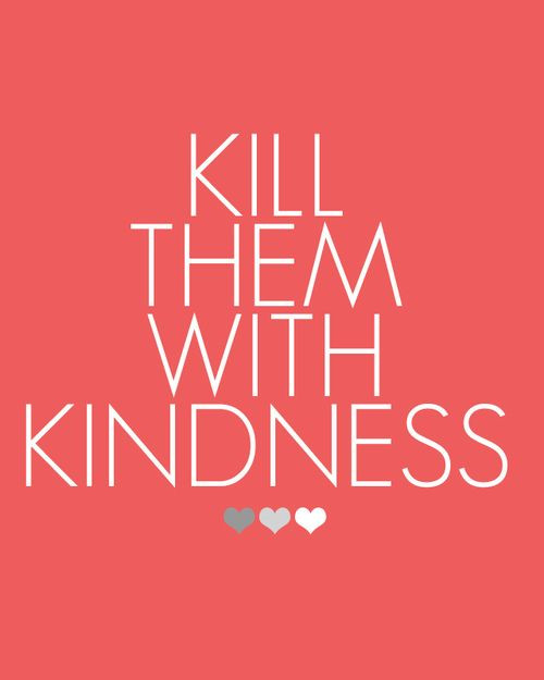 Killing Them With Kindness Quotes  Awesome Inspiration Quotes Kill them with kindness