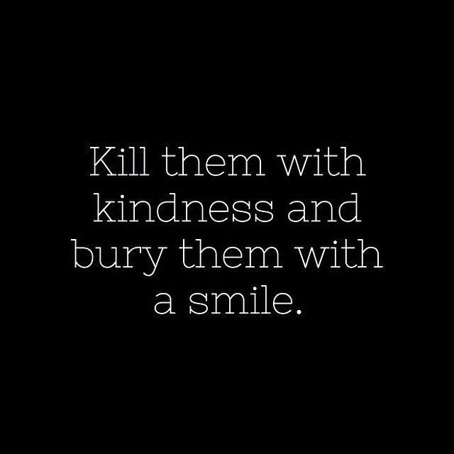 Killing Them With Kindness Quotes  Kill Them With Kindness And Bury Them With A Smile