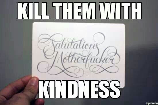 Killing Them With Kindness Quotes  Kill them with Kindness Random Quotes