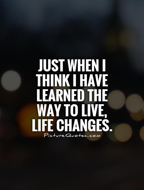 Life Changes Quotes  Just when I think I have learned the way to live life