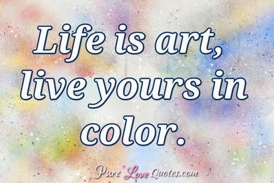 Life Is Art Quote  Life is art live yours in color