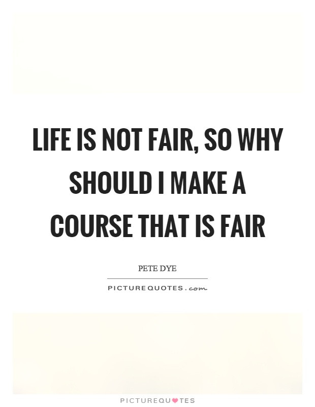 Life Is Not Fair Quotes  Should I Quotes Should I Sayings