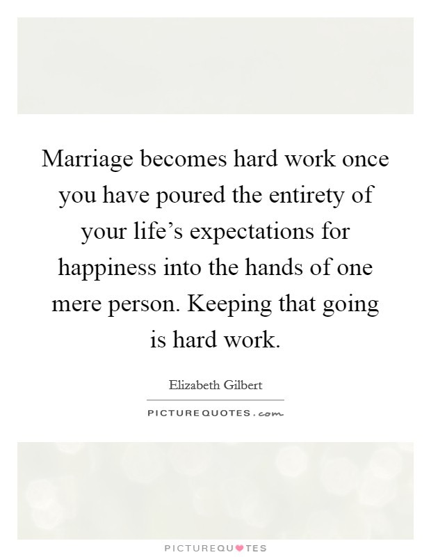 Marriage Is Work Quotes  Marriage be es hard work once you have poured the