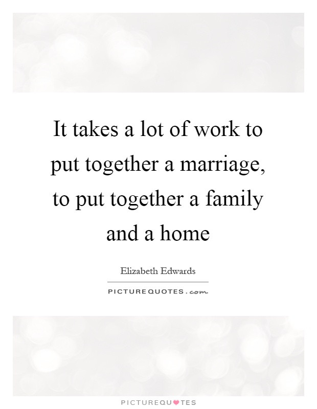 Marriage Is Work Quotes  It takes a lot of work to put to her a marriage to put