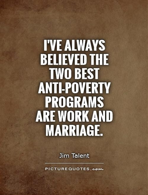 Marriage Is Work Quotes  I ve always believed the two best anti poverty programs