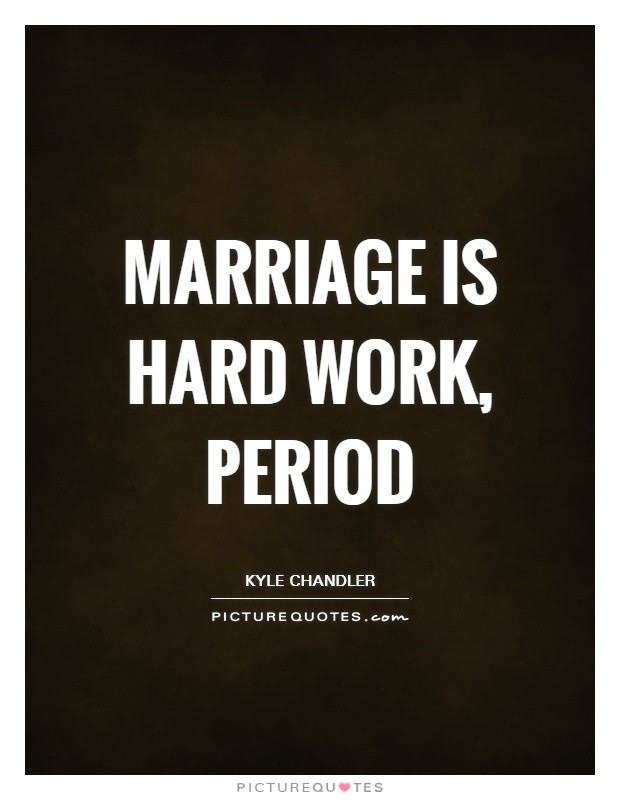 Marriage Is Work Quotes  Marriage is hard work period