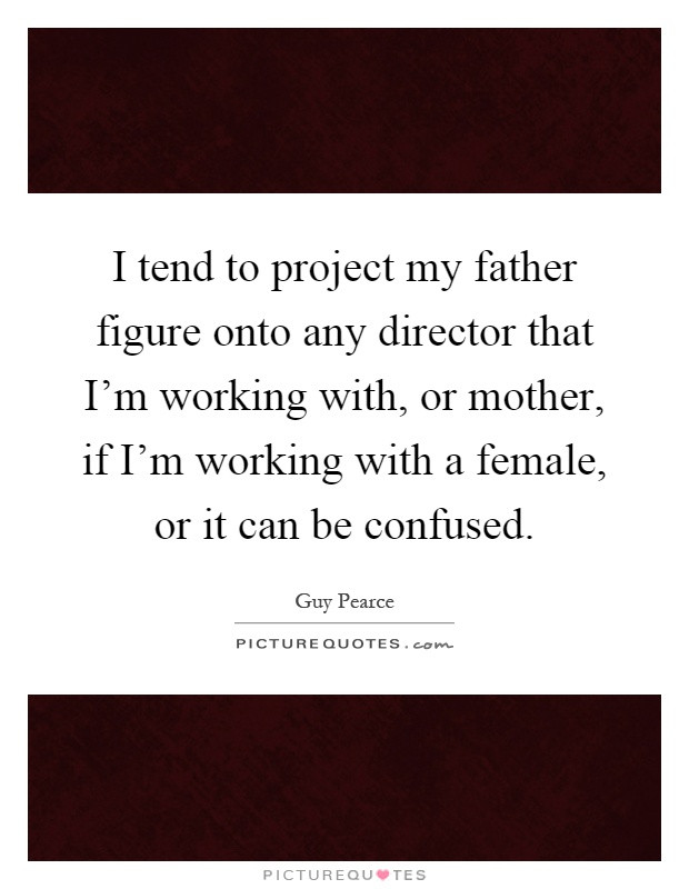 Mother Figure Quotes  I tend to project my father figure onto any director that