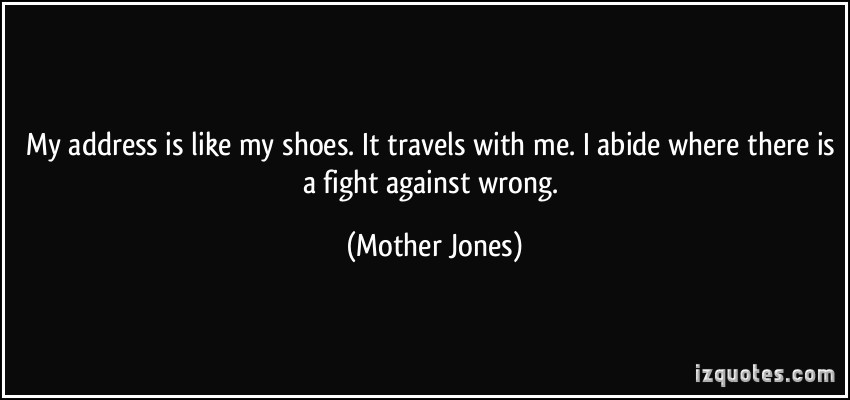 Mother Jones Quote  My address is like my shoes It travels with me I abide