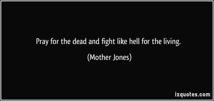 Mother Jones Quote  Pray for the dead and fight like hell for the living