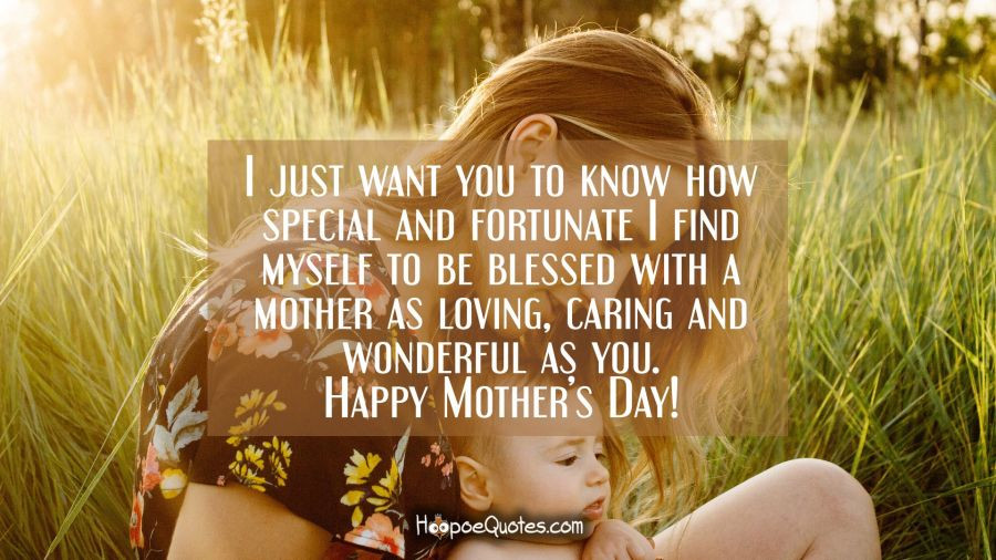 Mother'S Day Blessing Quotes  I just want you to know how special and fortunate I find