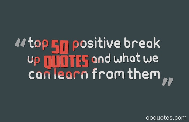 Positive Break Up Quotes  POSITIVE BREAK UP QUOTES FOR FRIENDS image quotes at