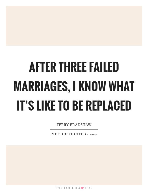 Quotes About Failing Marriages  After three failed marriages I know what it s like to be