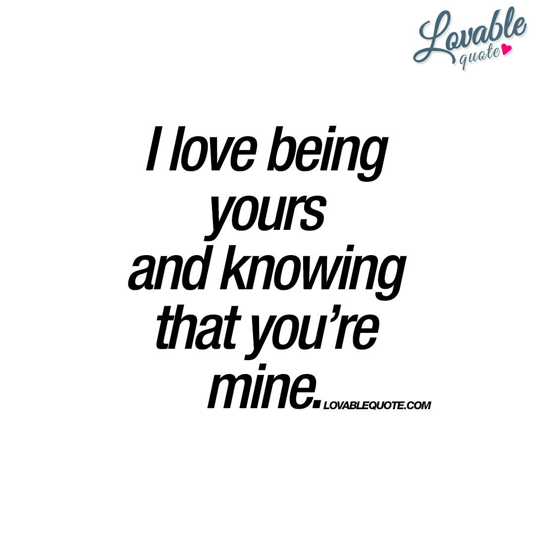 Romantic Quotes For Boyfriend  I love being yours and knowing that you're mine
