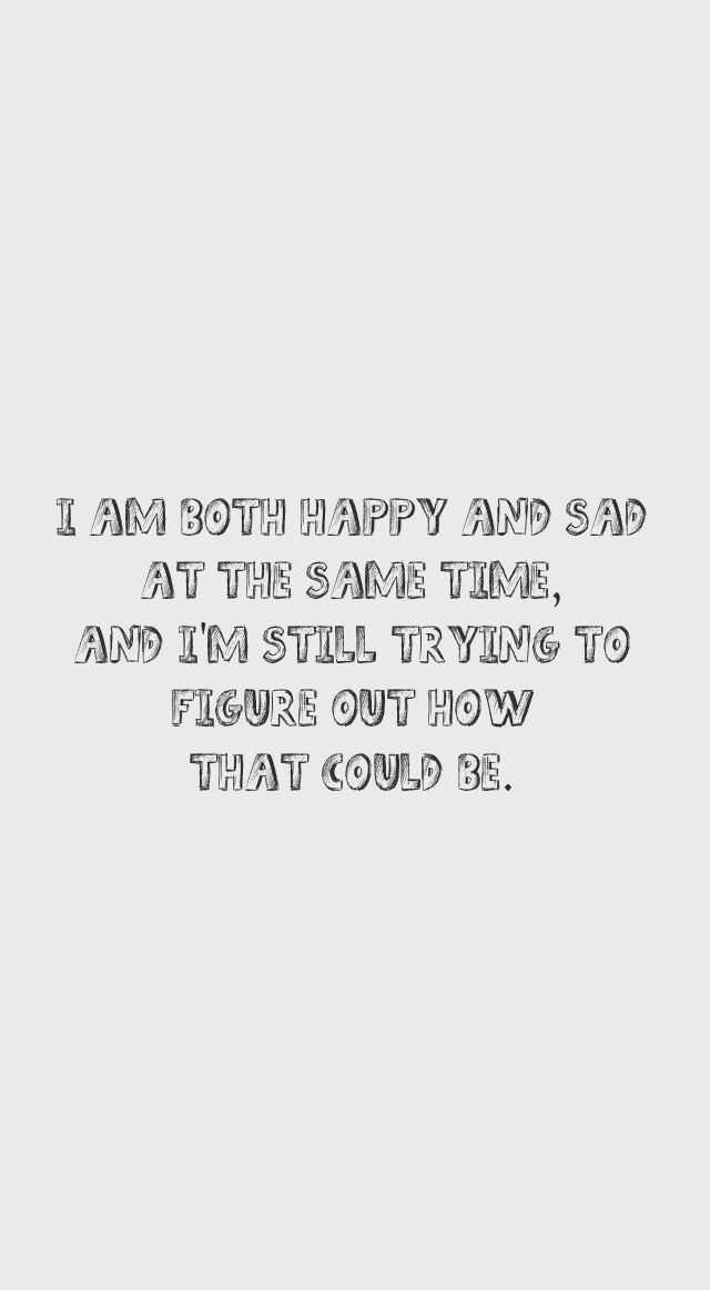 """Sad And Happy Quote  """"I am both happy and sad at the same time and I m still"""