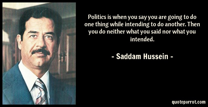 Saddam Hussein Quotes  Politics is when you say you are going to do one thing