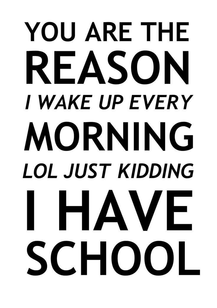 School Quote Funny  You are the reason I wake up every morning LOL just