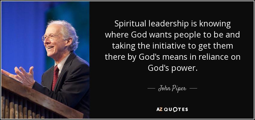 Spiritual Leadership Quotes  John Piper quote Spiritual leadership is knowing where