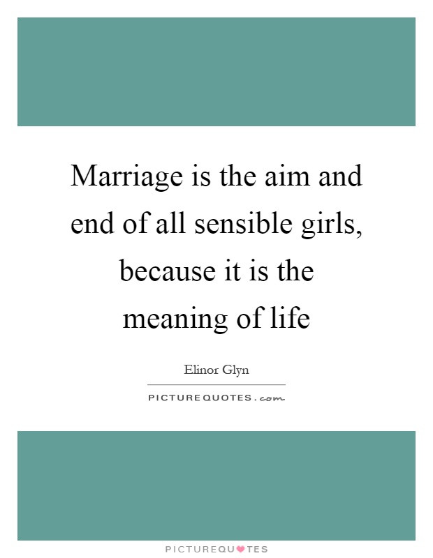 The Meaning Of Marriage Quotes  Marriage is the aim and end of all sensible girls because