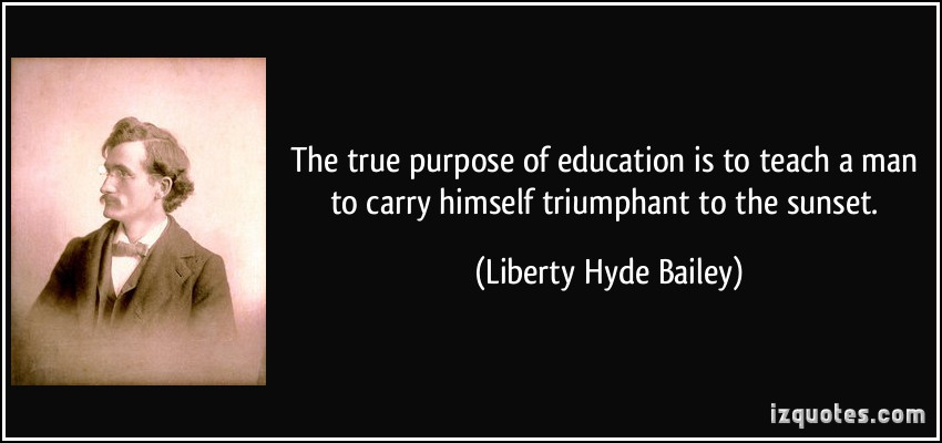 Purpose Of Education Quotes  The true purpose of education is to teach a man to carry
